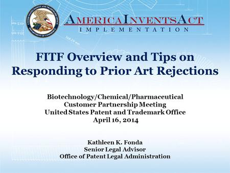 FITF Overview and Tips on Responding to Prior Art Rejections Biotechnology/Chemical/Pharmaceutical Customer Partnership Meeting United States Patent and.
