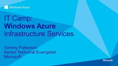 Tommy Patterson Senior Technical Evangelist Microsoft IT Camp: Windows Azure Infrastructure Services.