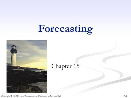 15-1 Copyright © 2013 Pearson Education, Inc. Publishing as Prentice Hall Forecasting Chapter 15.