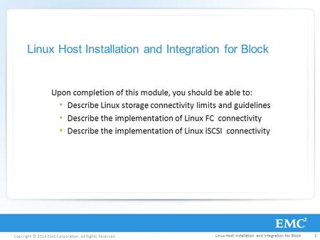 Copyright © 2014 EMC Corporation. All Rights Reserved. Linux Host Installation and Integration for Block Upon completion of this module, you should be.
