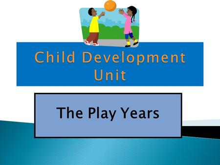 The Play Years 1. Use Contents and Connection slide to locate different Child Development topics. 2. Use the arrows and home buttons to navigate. 3.