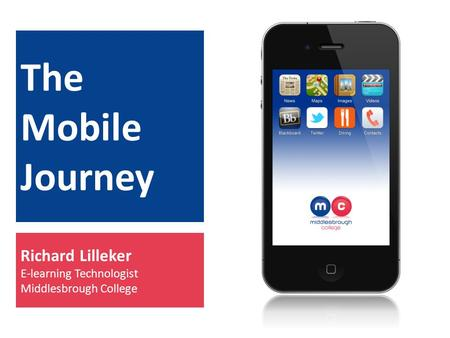 The Mobile Journey Richard Lilleker E-learning Technologist Middlesbrough College.