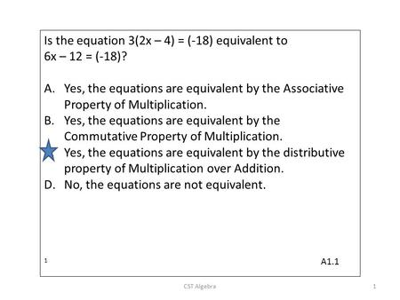 Is the equation 3(2x – 4) = (-18) equivalent to 6x – 12 = (-18)? A.Yes, the equations are equivalent by the Associative Property of Multiplication. B.Yes,