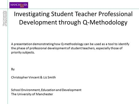 Investigating Student Teacher Professional Development through Q-Methodology A presentation demonstrating how Q-methodology can be used as a tool to identify.