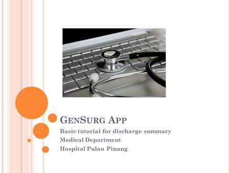 G EN S URG A PP Basic tutorial for discharge summary Medical Department Hospital Pulau Pinang.