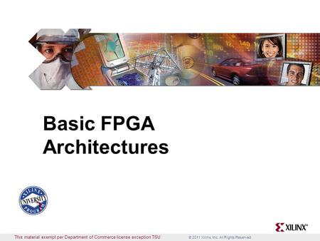 © 2011 Xilinx, Inc. All Rights Reserved This material exempt per Department of Commerce license exception TSU Basic FPGA Architectures.