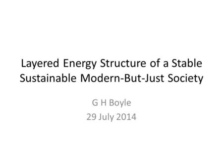 Layered Energy Structure of a Stable Sustainable Modern-But-Just Society G H Boyle 29 July 2014.