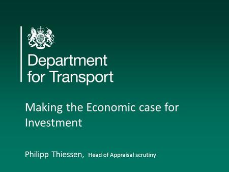 Making the Economic case for Investment Philipp Thiessen, Head of Appraisal scrutiny.