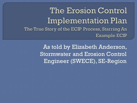 As told by Elizabeth Anderson, Stormwater and Erosion Control Engineer (SWECE), SE-Region.