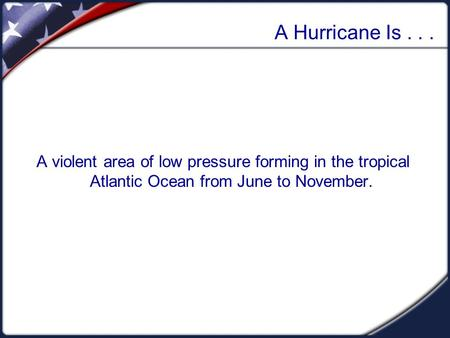 A Hurricane Is... A violent area of low pressure forming in the tropical Atlantic Ocean from June to November.