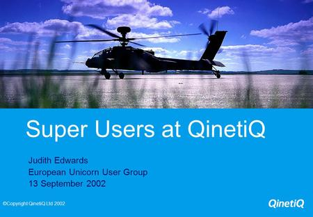 Super Users at QinetiQ Judith Edwards European Unicorn User Group 13 September 2002 ©Copyright QinetiQ Ltd 2002.