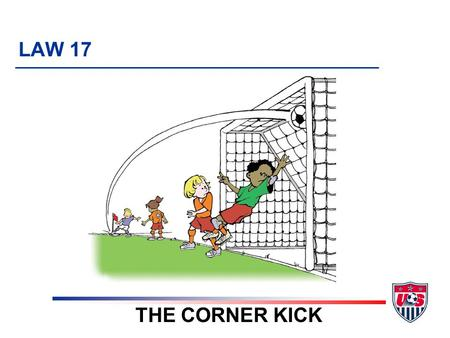 LAW 17 THE CORNER KICK. 6 TOPICS 1. Definition of a corner kick 2. Where corner kick is taken 3. Ball placement 4. Encroachment 5. Additional points 6.