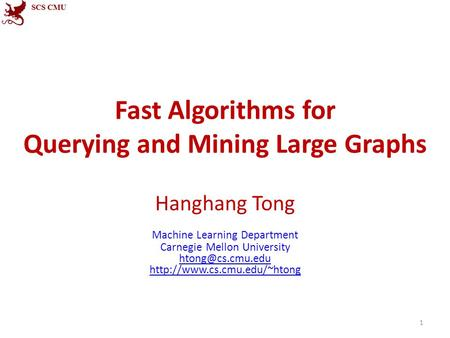 Fast Algorithms for Querying and Mining Large Graphs Hanghang Tong Machine Learning Department Carnegie Mellon University