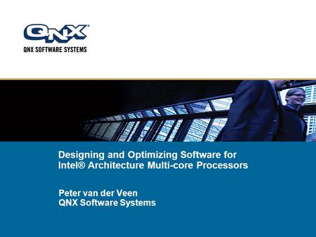 Designing and Optimizing Software for Intel® Architecture Multi-core Processors Peter van der Veen QNX Software Systems.
