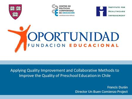 Applying Quality Improvement and Collaborative Methods to Improve the Quality of Preschool Education in Chile Francis Durán Director Un Buen Comienzo Project.