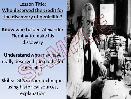 Lesson Title: Who deserved the credit for the discovery of penicillin? Know who helped Alexander Fleming to make his discovery Understand who may have.