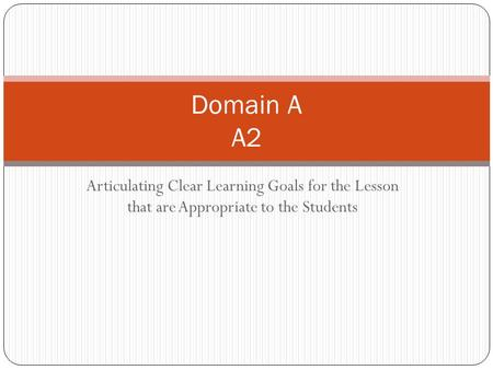Articulating Clear Learning Goals for the Lesson that are Appropriate to the Students Domain A A2.