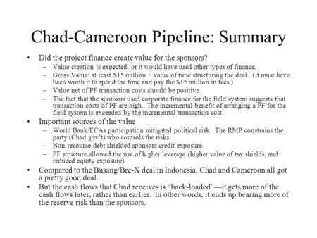 Chad-Cameroon Pipeline: Summary Did the project finance create value for the sponsors? –Value creation is expected, or it would have used other types of.