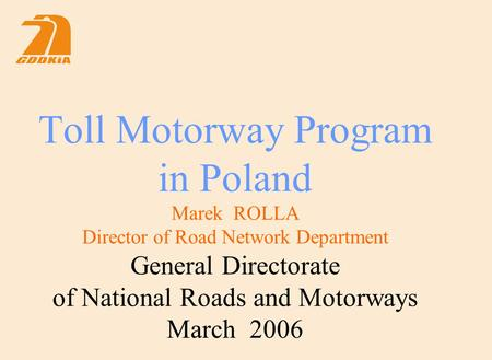 Toll Motorway Program in Poland Marek ROLLA Director of Road Network Department General Directorate of National Roads and Motorways March 2006.