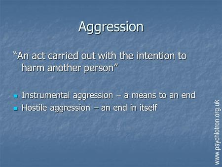 "Aggression ""An act carried out with the intention to harm another person"" Instrumental aggression – a means to an end Hostile aggression – an end in itself."