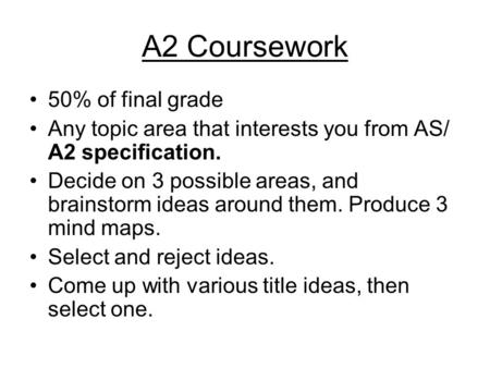 A2 Coursework 50% of final grade Any topic area that interests you from AS/ A2 specification. Decide on 3 possible areas, and brainstorm ideas around them.