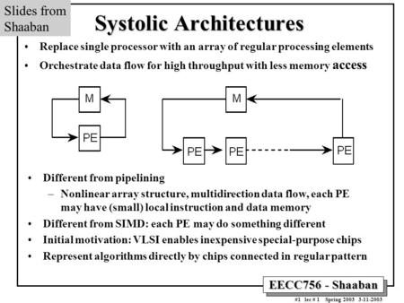 EECC756 - Shaaban #1 lec # 1 Spring 2003 3-11-2003 Systolic Architectures Replace single processor with an array of regular processing elements Orchestrate.