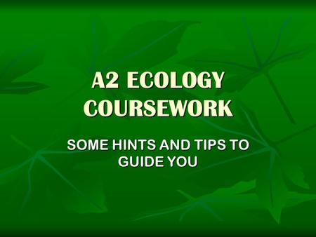 A2 ECOLOGY COURSEWORK SOME HINTS AND TIPS TO GUIDE YOU.