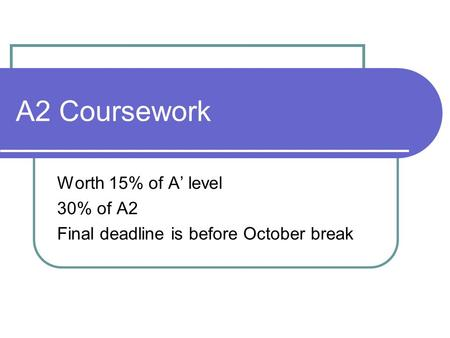 A2 Coursework Worth 15% of A' level 30% of A2 Final deadline is before October break.