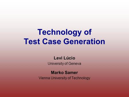 Technology of Test Case Generation Levi Lúcio University of Geneva Marko Samer Vienna University of Technology.