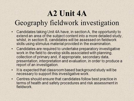 A2 Unit 4A Geography fieldwork investigation Candidates taking Unit 4A have, in section A, the opportunity to extend an area of the subject content into.