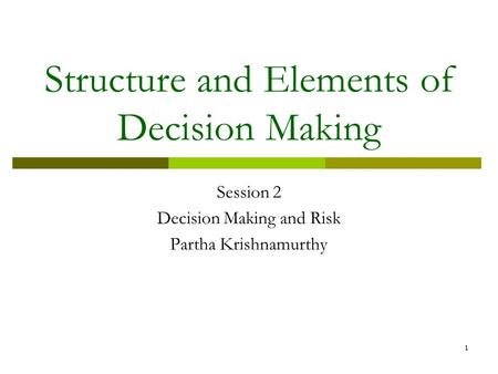 1 Structure and Elements of Decision Making Session 2 Decision Making and Risk Partha Krishnamurthy.