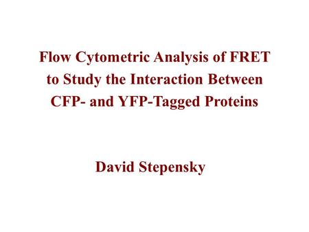 Flow Cytometric Analysis of FRET to Study the Interaction Between CFP- and YFP-Tagged Proteins David Stepensky.