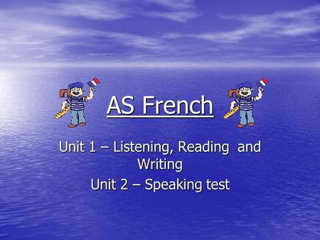 AS French Unit 1 – Listening, Reading and Writing Unit 2 – Speaking test.