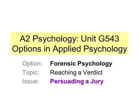 A2 Psychology: Unit G543 Options in Applied Psychology Option: Forensic Psychology Topic: Reaching a Verdict Persuading a Jury Issue: Persuading a Jury.