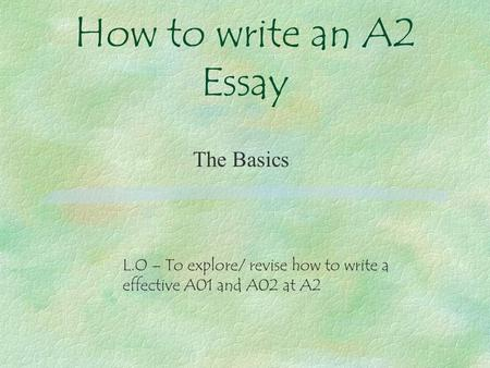 How to write an A2 Essay The Basics L.O – To explore/ revise how to write a effective A01 and A02 at A2.