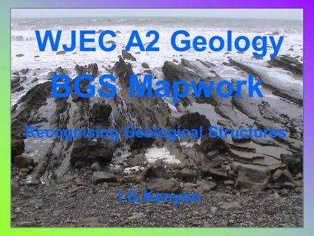 WJEC A2 Geology BGS Mapwork I.G.Kenyon Recognising Geological Structures.