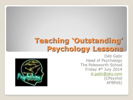Teaching 'Outstanding' Psychology Lessons Deb Gajic Head of Psychology The Polesworth School Friday 4 th July 2014 (CPsychol AFBPsS)
