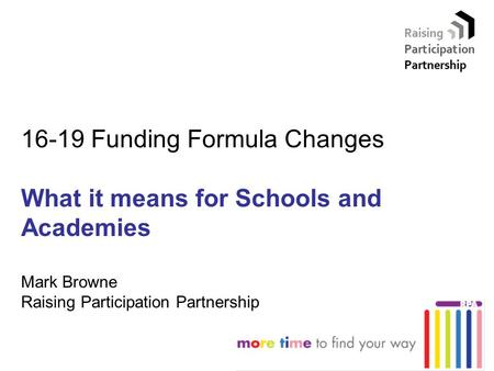 16-19 Funding Formula Changes What it means for Schools and Academies Mark Browne Raising Participation Partnership.