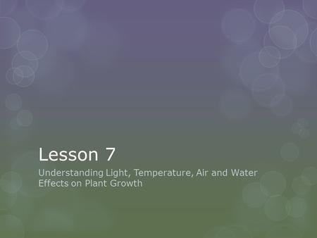 Lesson 7 Understanding Light, Temperature, Air and Water Effects on Plant Growth.