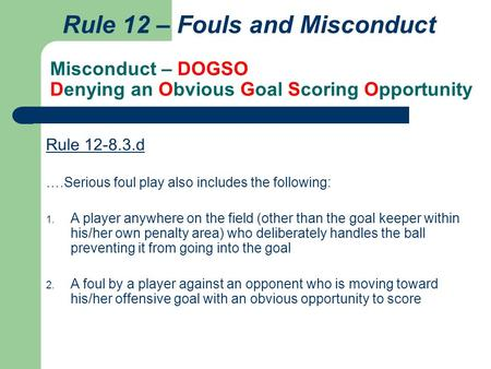 Misconduct – DOGSO Denying an Obvious Goal Scoring Opportunity Rule 12 – Fouls and Misconduct Rule 12-8.3.d ….Serious foul play also includes the following: