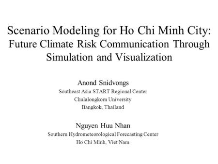 Scenario Modeling for Ho Chi Minh City: Future Climate Risk Communication Through Simulation and Visualization Anond Snidvongs Southeast Asia START Regional.