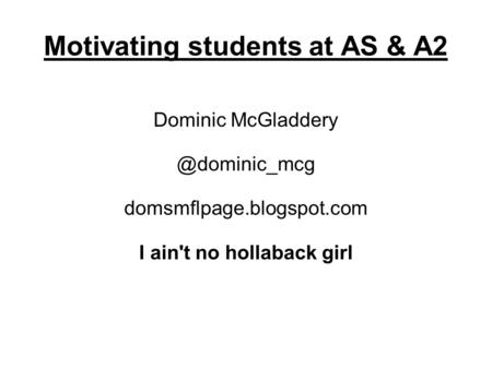 Motivating students at AS & A2 Dominic domsmflpage.blogspot.com I ain't no hollaback girl.