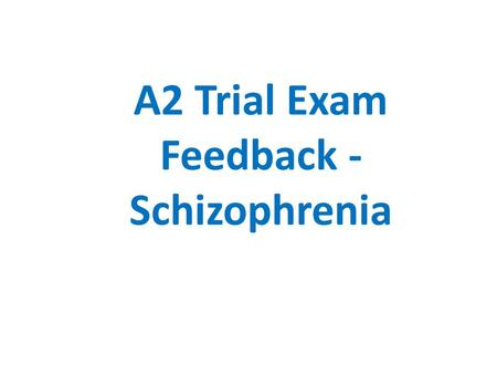 A2 Trial Exam Feedback - Schizophrenia. Outline and evaluate one biological therapy for schizophrenia (4+8) AO1 The most likely therapy is the use of.