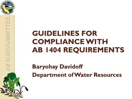 A2 SUBCOMMITTEE GUIDELINES FOR COMPLIANCE WITH AB 1404 REQUIREMENTS Baryohay Davidoff Department of Water Resources.