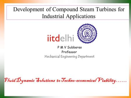 Development of Compound Steam Turbines for Industrial Applications P M V Subbarao Professor Mechanical Engineering Department Fluid Dynamic Solutions.