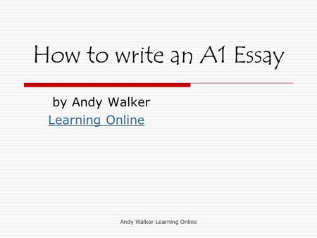 Andy Walker Learning Online How to write an A1 Essay by Andy Walker Learning Online.