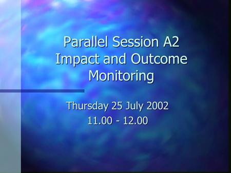 Parallel Session A2 Impact and Outcome Monitoring Thursday 25 July 2002 11.00 - 12.00.
