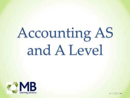 Accounting AS and A Level 4/17/20151. What is Accounting? 4/17/20152  Quite simply, accounting is a language: a language that provides information about.