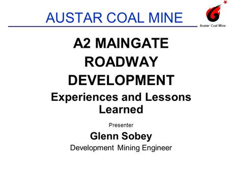 AUSTAR COAL MINE A2 MAINGATE ROADWAY DEVELOPMENT Experiences and Lessons Learned Presenter Glenn Sobey Development Mining Engineer Austar Coal Mine.