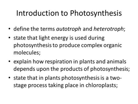 Introduction to Photosynthesis define the terms autotroph and heterotroph; state that light energy is used during photosynthesis to produce complex organic.